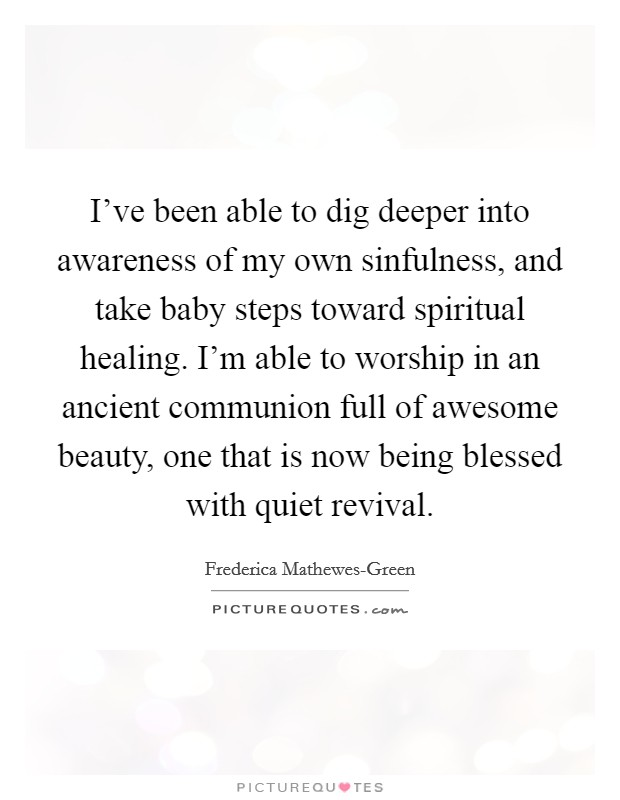 I've been able to dig deeper into awareness of my own sinfulness, and take baby steps toward spiritual healing. I'm able to worship in an ancient communion full of awesome beauty, one that is now being blessed with quiet revival Picture Quote #1