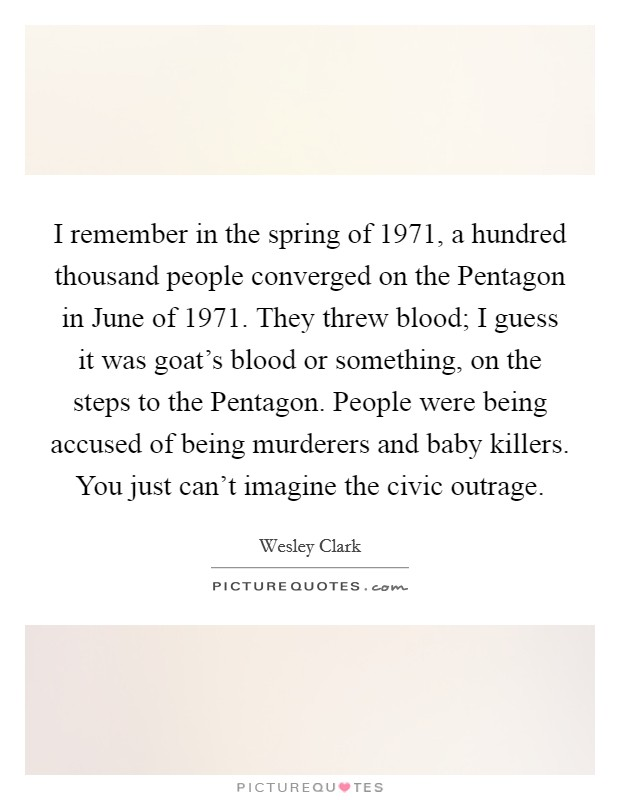 I remember in the spring of 1971, a hundred thousand people converged on the Pentagon in June of 1971. They threw blood; I guess it was goat's blood or something, on the steps to the Pentagon. People were being accused of being murderers and baby killers. You just can't imagine the civic outrage Picture Quote #1