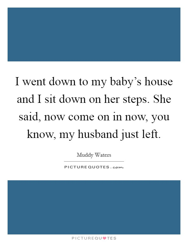 I went down to my baby's house and I sit down on her steps. She said, now come on in now, you know, my husband just left Picture Quote #1