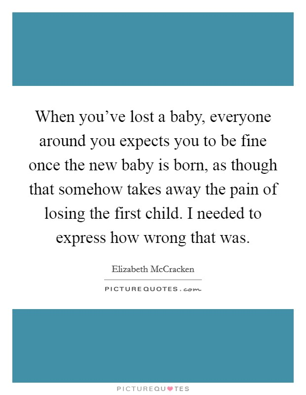 When you've lost a baby, everyone around you expects you to be fine once the new baby is born, as though that somehow takes away the pain of losing the first child. I needed to express how wrong that was Picture Quote #1