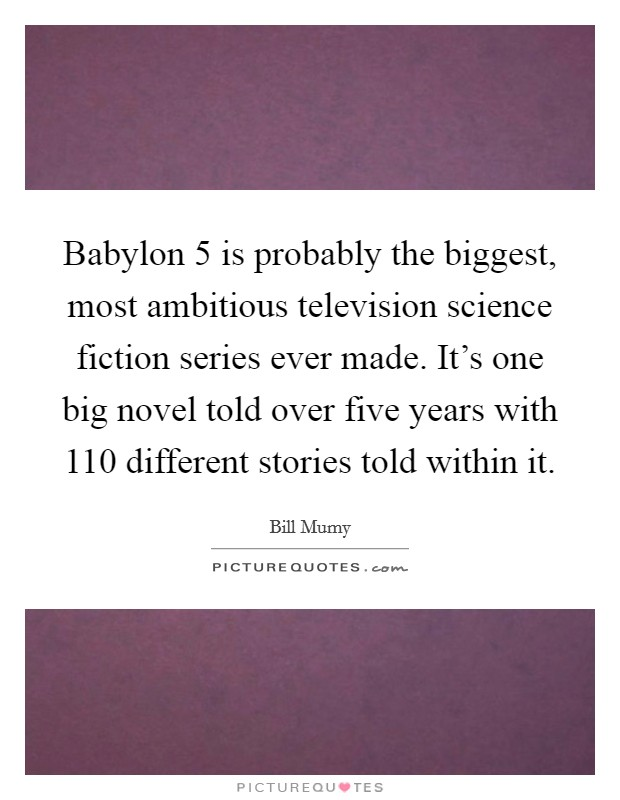 Babylon 5 is probably the biggest, most ambitious television science fiction series ever made. It's one big novel told over five years with 110 different stories told within it Picture Quote #1