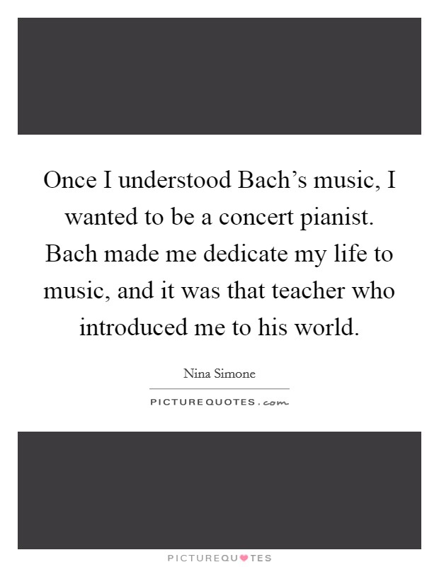 Once I understood Bach's music, I wanted to be a concert pianist. Bach made me dedicate my life to music, and it was that teacher who introduced me to his world Picture Quote #1