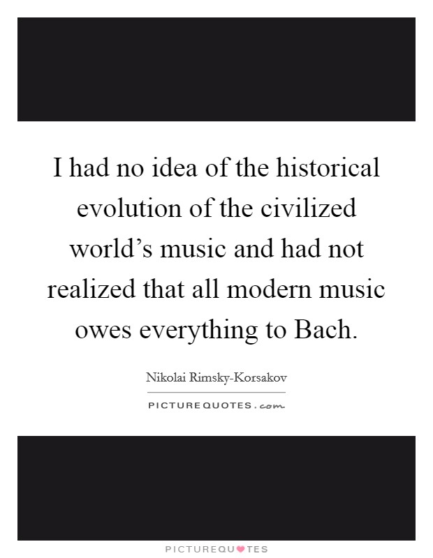 I had no idea of the historical evolution of the civilized world's music and had not realized that all modern music owes everything to Bach Picture Quote #1