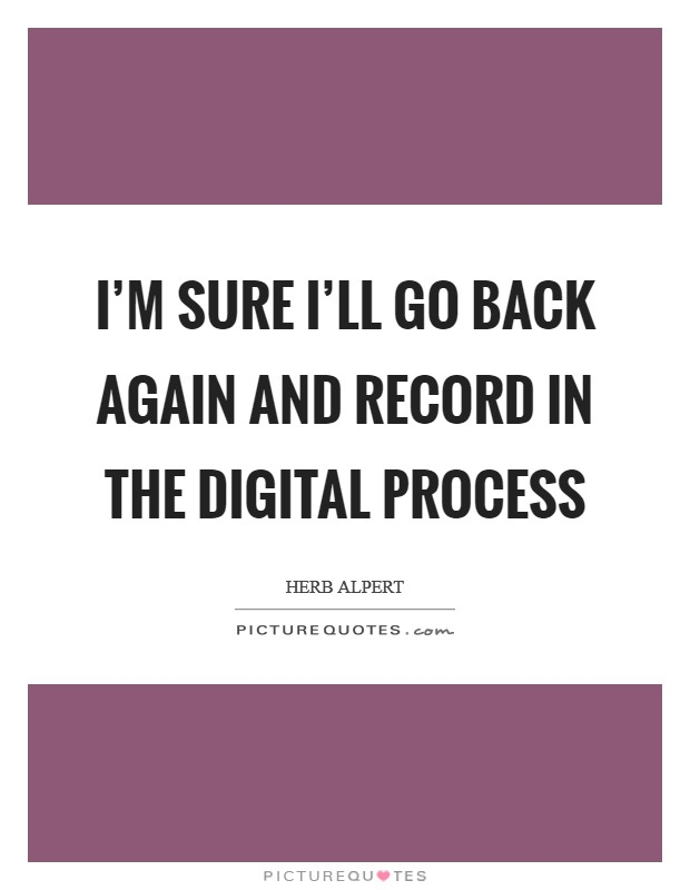 I'm sure I'll go back again and record in the digital process Picture Quote #1