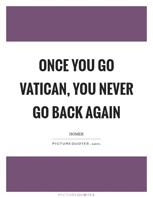 Once you go Vatican, you never go back again Picture Quote #1