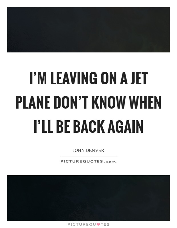 I'm leaving on a jet plane Don't know when I'll be back again Picture Quote #1