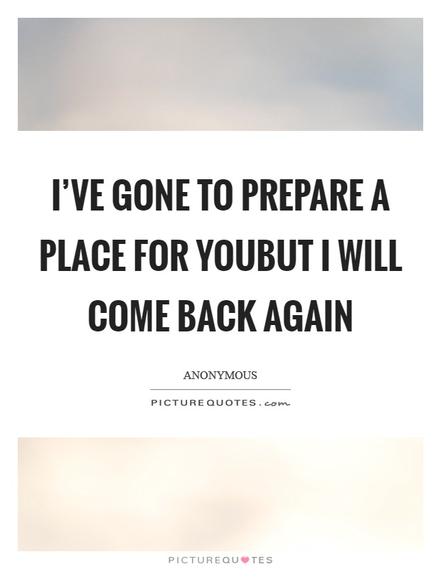 I've gone to prepare a place for youBut I will come back again Picture Quote #1