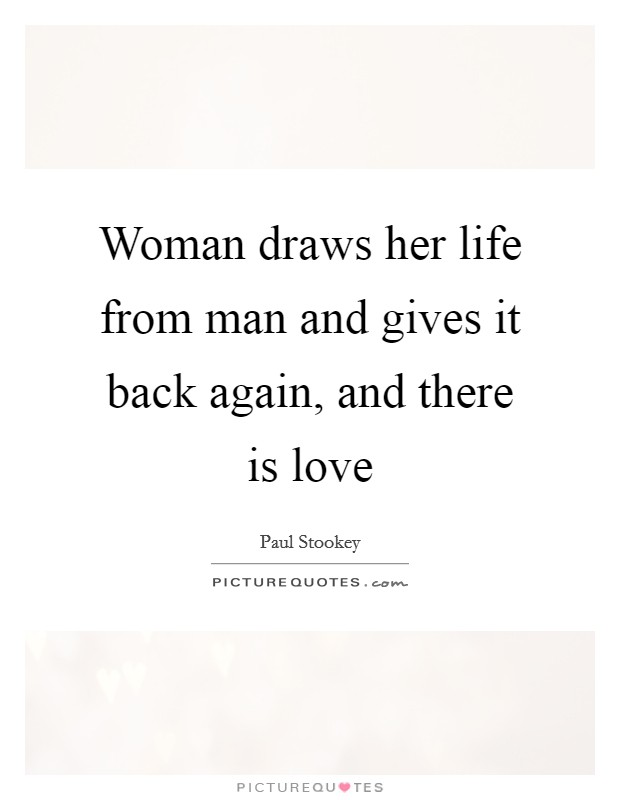 Woman draws her life from man and gives it back again, and there is love Picture Quote #1