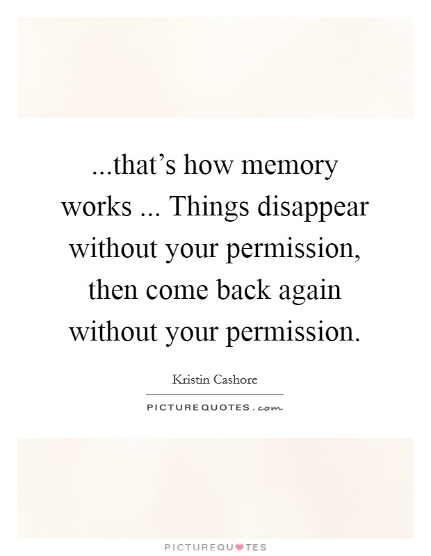 ...that's how memory works ... Things disappear without your permission, then come back again without your permission Picture Quote #1