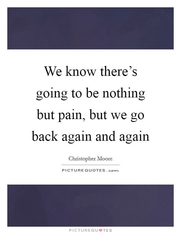 We know there's going to be nothing but pain, but we go back again and again Picture Quote #1