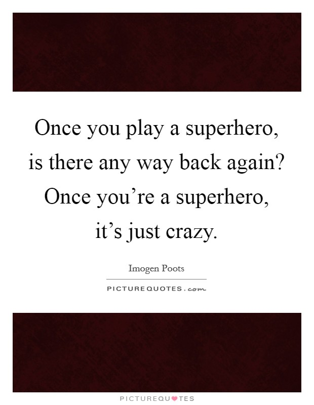 Once you play a superhero, is there any way back again? Once you're a superhero, it's just crazy Picture Quote #1
