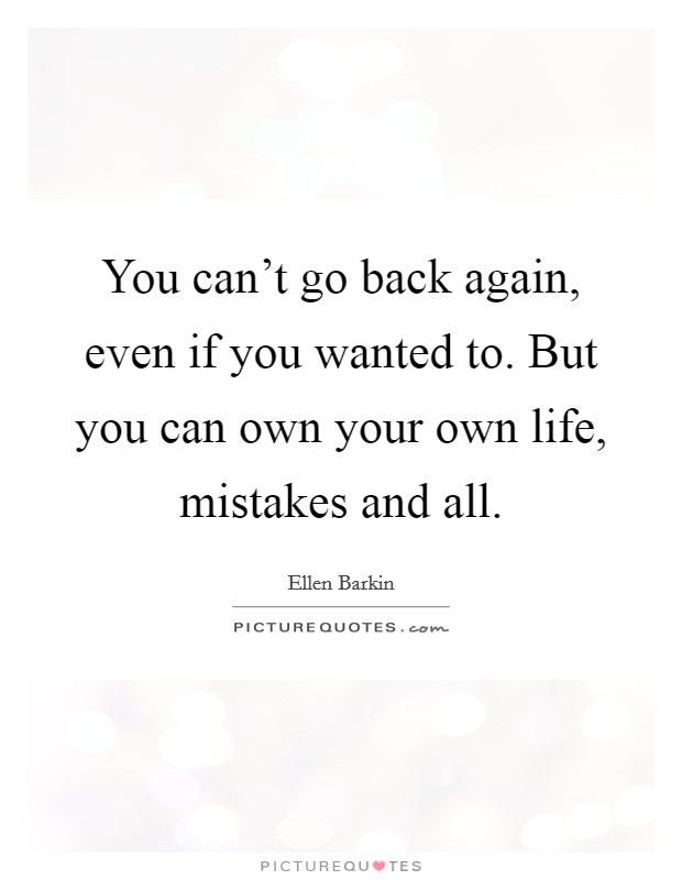 You can't go back again, even if you wanted to. But you can own your own life, mistakes and all Picture Quote #1