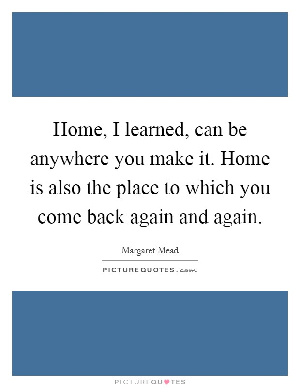 Home, I learned, can be anywhere you make it. Home is also the place to which you come back again and again Picture Quote #1