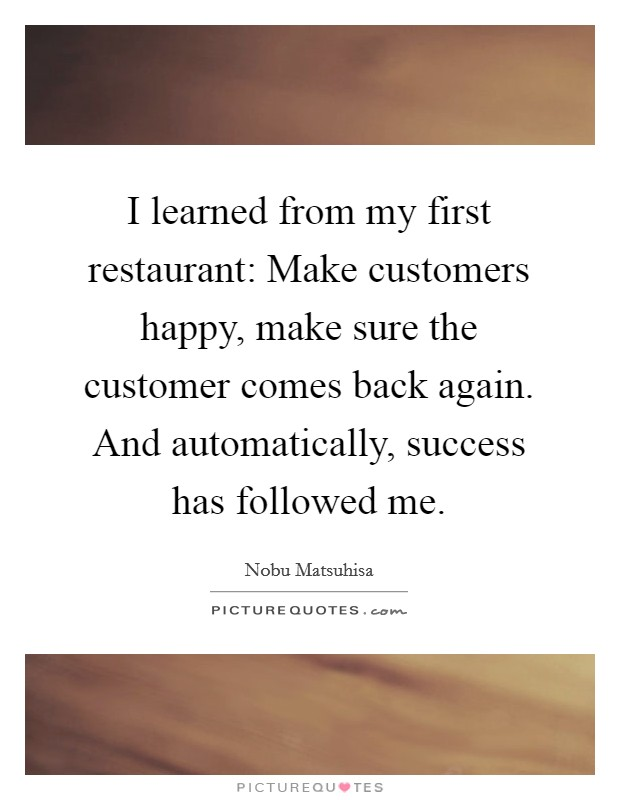 I learned from my first restaurant: Make customers happy, make sure the customer comes back again. And automatically, success has followed me Picture Quote #1