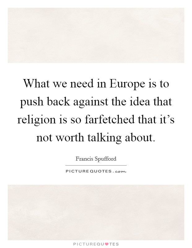 What we need in Europe is to push back against the idea that religion is so farfetched that it's not worth talking about Picture Quote #1