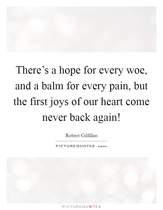 There's a hope for every woe, and a balm for every pain, but the first joys of our heart come never back again! Picture Quote #1