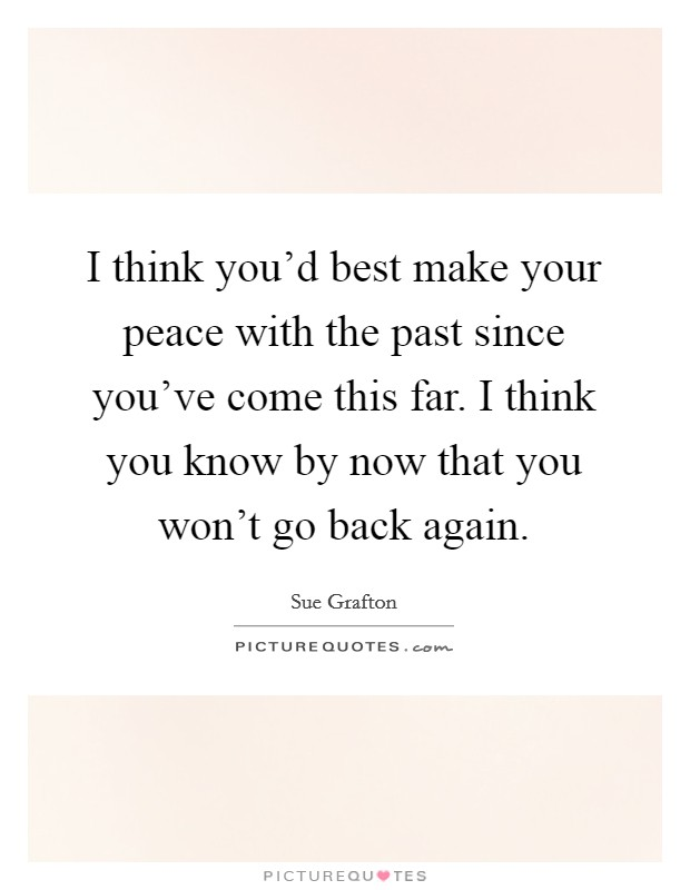 I think you'd best make your peace with the past since you've come this far. I think you know by now that you won't go back again Picture Quote #1