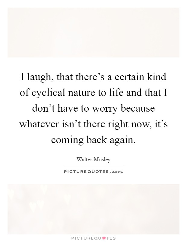 I laugh, that there's a certain kind of cyclical nature to life and that I don't have to worry because whatever isn't there right now, it's coming back again Picture Quote #1