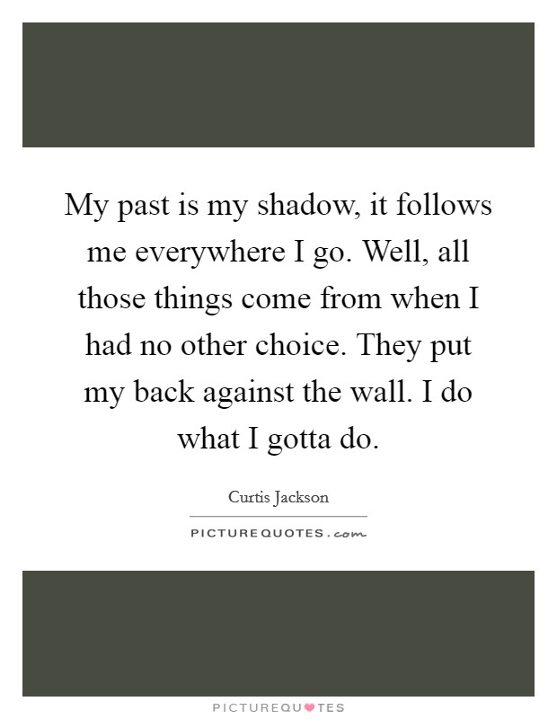 My past is my shadow, it follows me everywhere I go. Well, all those things come from when I had no other choice. They put my back against the wall. I do what I gotta do Picture Quote #1