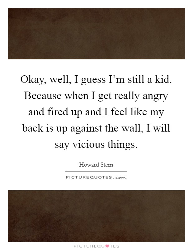 Okay, well, I guess I'm still a kid. Because when I get really angry and fired up and I feel like my back is up against the wall, I will say vicious things Picture Quote #1