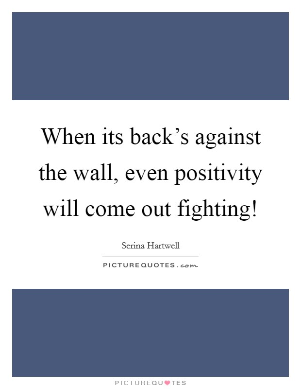 When its back's against the wall, even positivity will come out fighting! Picture Quote #1
