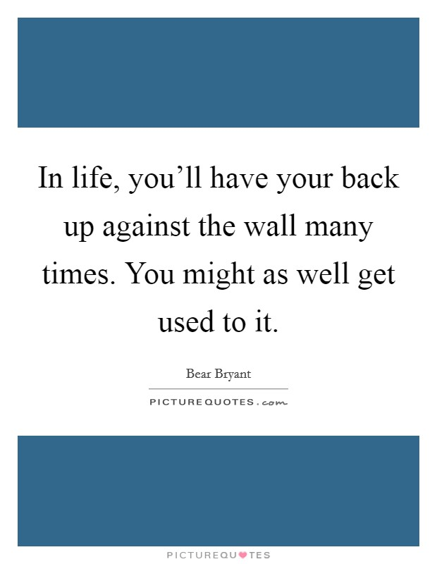 In life, you'll have your back up against the wall many times. You might as well get used to it Picture Quote #1