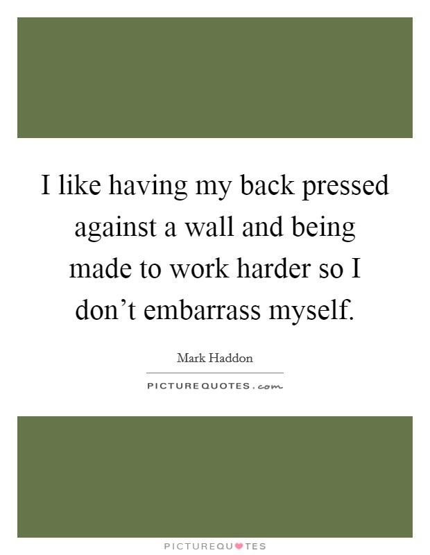 I like having my back pressed against a wall and being made to work harder so I don't embarrass myself Picture Quote #1