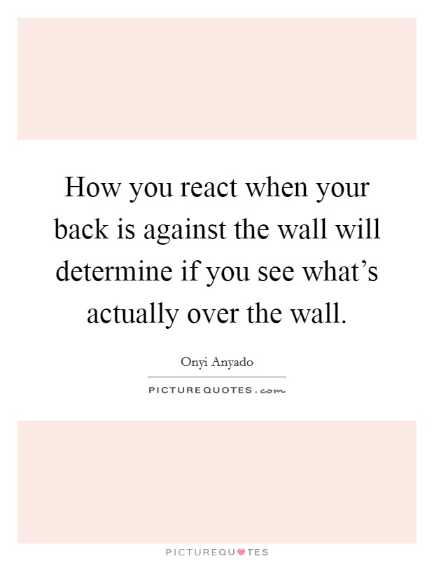 How you react when your back is against the wall will determine if you see what's actually over the wall Picture Quote #1
