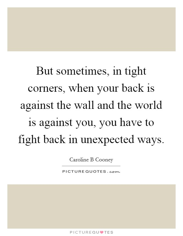 But sometimes, in tight corners, when your back is against the wall and the world is against you, you have to fight back in unexpected ways Picture Quote #1