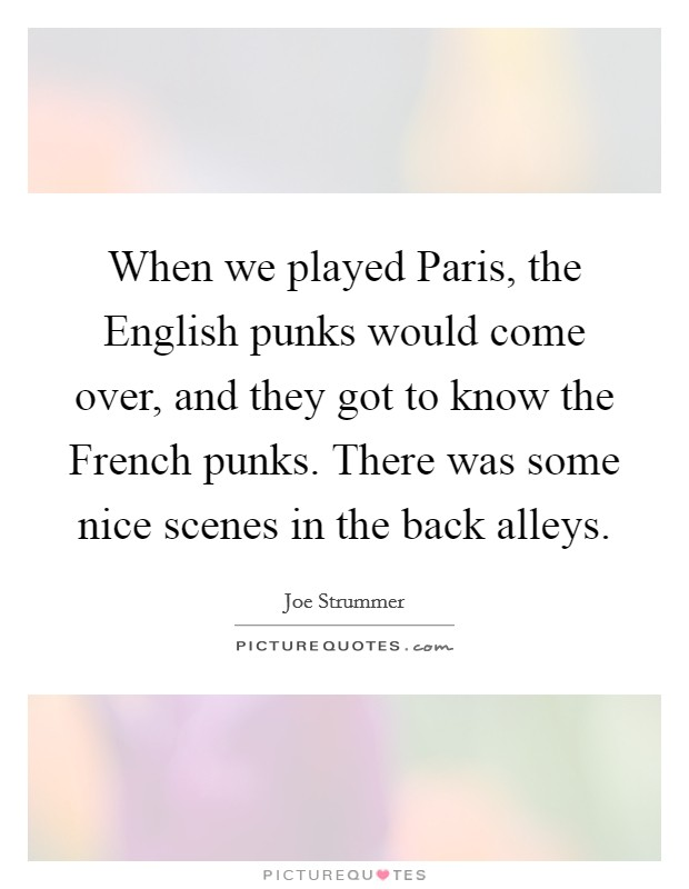 When we played Paris, the English punks would come over, and they got to know the French punks. There was some nice scenes in the back alleys Picture Quote #1