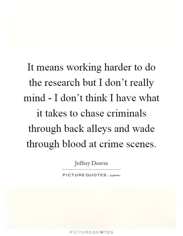 It means working harder to do the research but I don't really mind - I don't think I have what it takes to chase criminals through back alleys and wade through blood at crime scenes Picture Quote #1