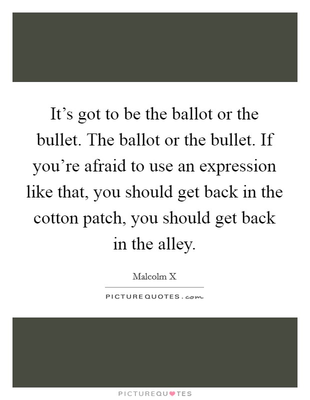 It's got to be the ballot or the bullet. The ballot or the bullet. If you're afraid to use an expression like that, you should get back in the cotton patch, you should get back in the alley Picture Quote #1