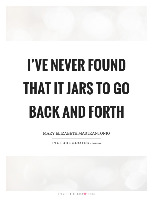 I've never found that it jars to go back and forth Picture Quote #1