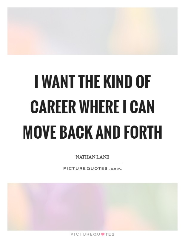 I want the kind of career where I can move back and forth Picture Quote #1