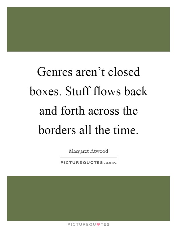 Genres aren't closed boxes. Stuff flows back and forth across the borders all the time Picture Quote #1