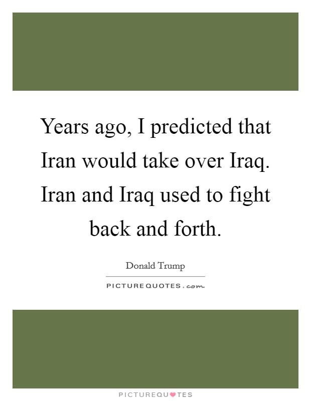 Years ago, I predicted that Iran would take over Iraq. Iran and Iraq used to fight back and forth Picture Quote #1
