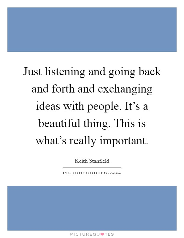 Just listening and going back and forth and exchanging ideas with people. It's a beautiful thing. This is what's really important Picture Quote #1