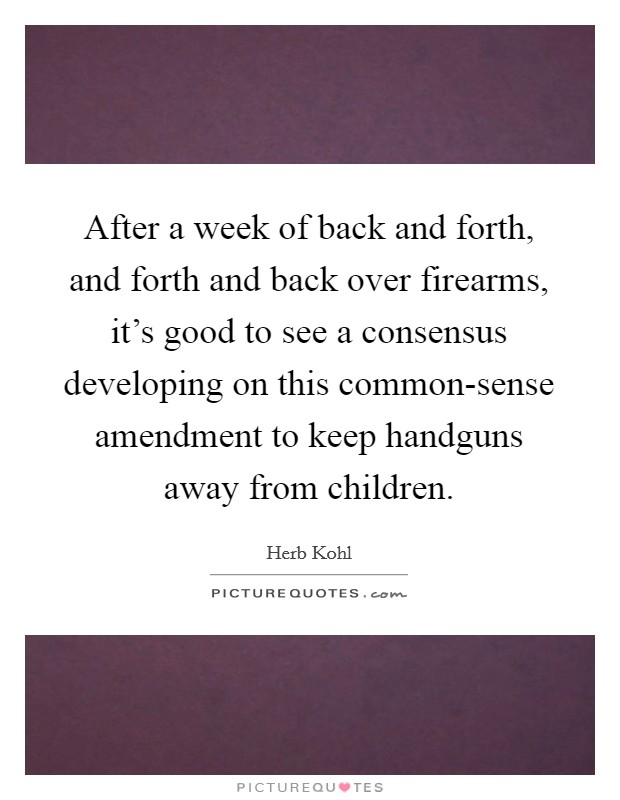 After a week of back and forth, and forth and back over firearms, it's good to see a consensus developing on this common-sense amendment to keep handguns away from children Picture Quote #1