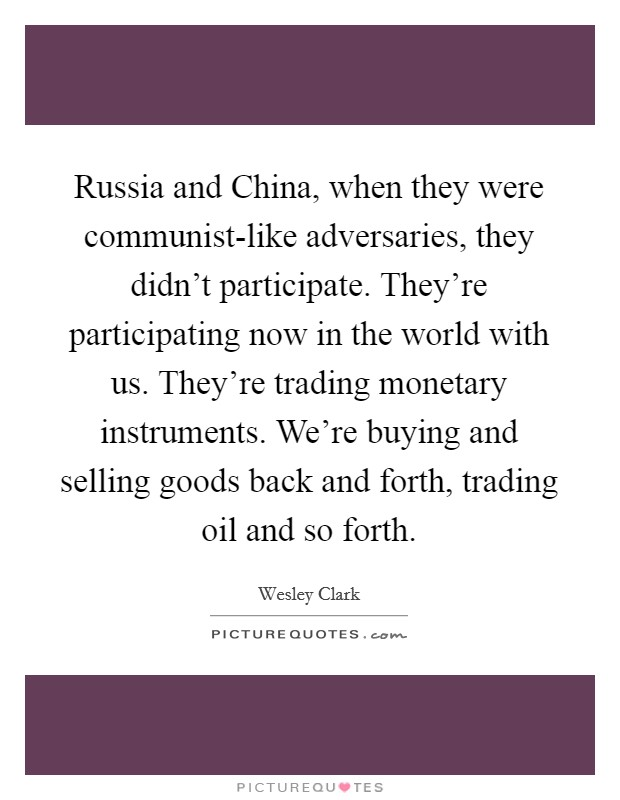 Russia and China, when they were communist-like adversaries, they didn't participate. They're participating now in the world with us. They're trading monetary instruments. We're buying and selling goods back and forth, trading oil and so forth. Picture Quote #1