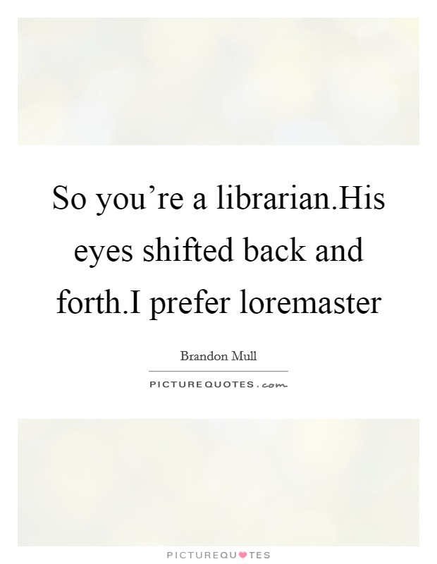 So you're a librarian.His eyes shifted back and forth.I prefer loremaster Picture Quote #1