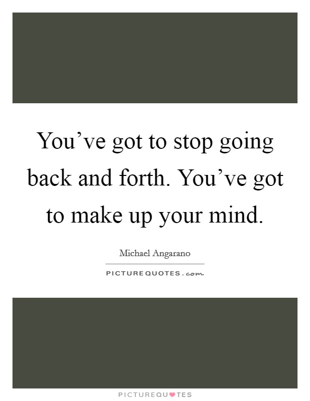You've got to stop going back and forth. You've got to make up your mind Picture Quote #1