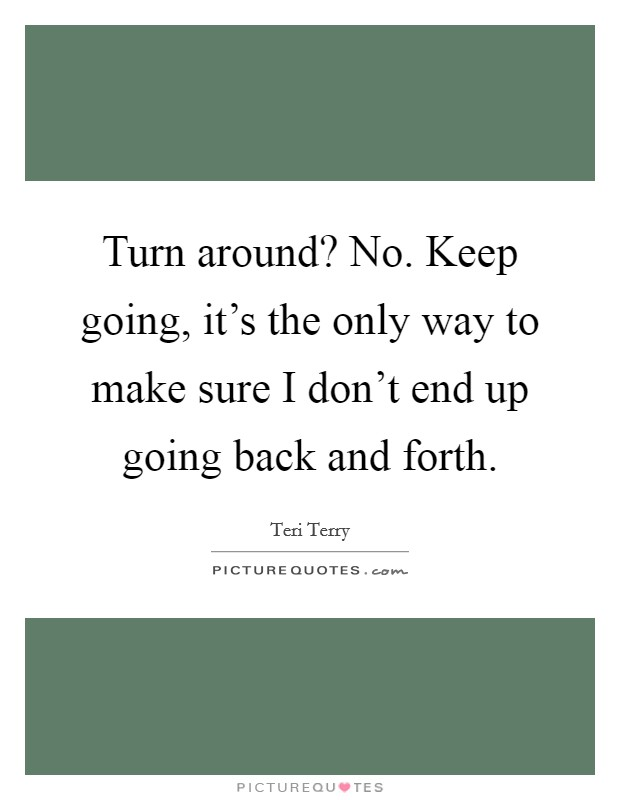 Turn around? No. Keep going, it's the only way to make sure I don't end up going back and forth Picture Quote #1