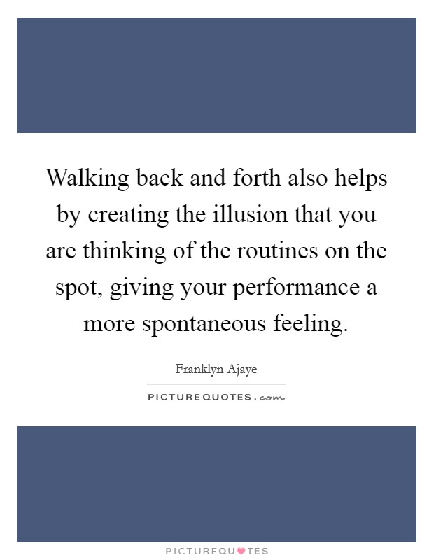 Walking back and forth also helps by creating the illusion that you are thinking of the routines on the spot, giving your performance a more spontaneous feeling. Picture Quote #1