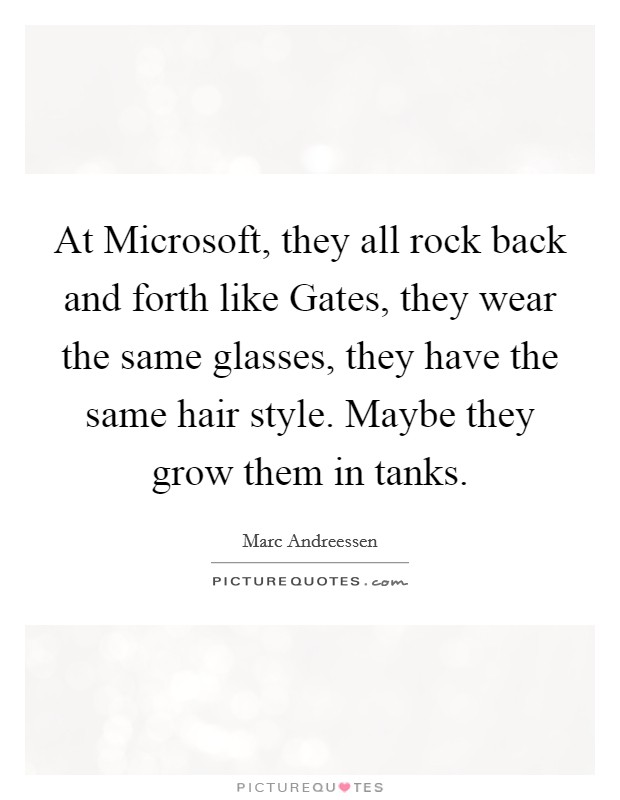 At Microsoft, they all rock back and forth like Gates, they wear the same glasses, they have the same hair style. Maybe they grow them in tanks Picture Quote #1