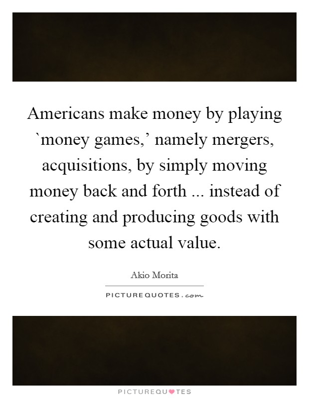 Americans make money by playing `money games,' namely mergers, acquisitions, by simply moving money back and forth ... instead of creating and producing goods with some actual value Picture Quote #1