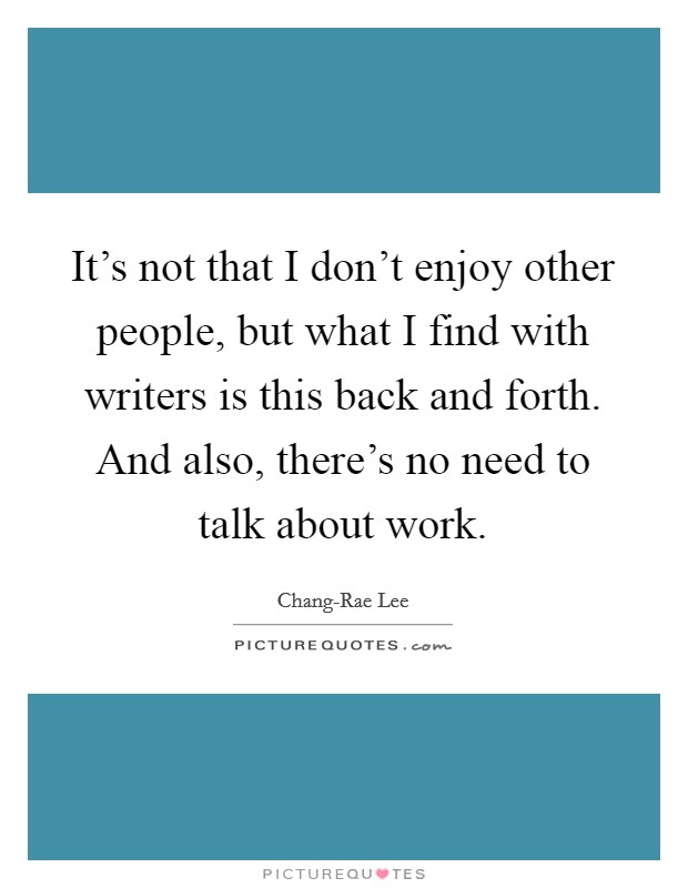 It's not that I don't enjoy other people, but what I find with writers is this back and forth. And also, there's no need to talk about work. Picture Quote #1