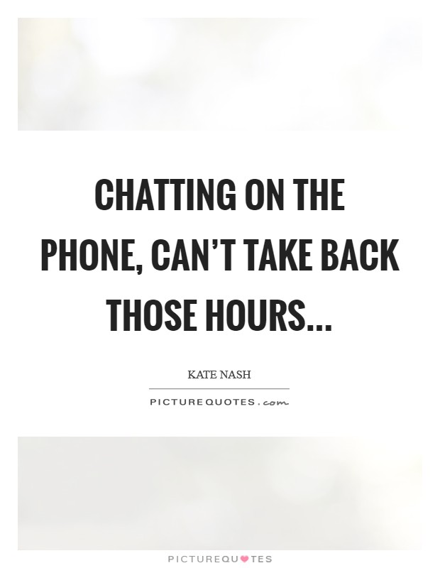 Chatting on the phone, can't take back those hours Picture Quote #1