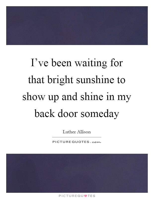 I've been waiting for that bright sunshine to show up and shine in my back door someday Picture Quote #1