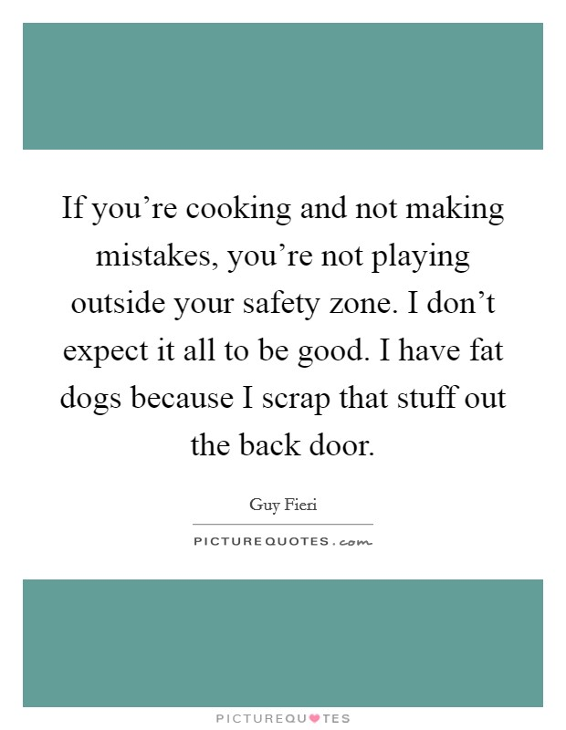 If you're cooking and not making mistakes, you're not playing outside your safety zone. I don't expect it all to be good. I have fat dogs because I scrap that stuff out the back door Picture Quote #1