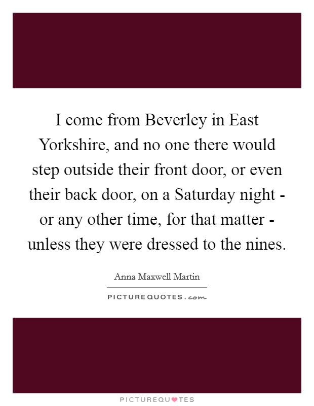 I come from Beverley in East Yorkshire, and no one there would step outside their front door, or even their back door, on a Saturday night - or any other time, for that matter - unless they were dressed to the nines Picture Quote #1